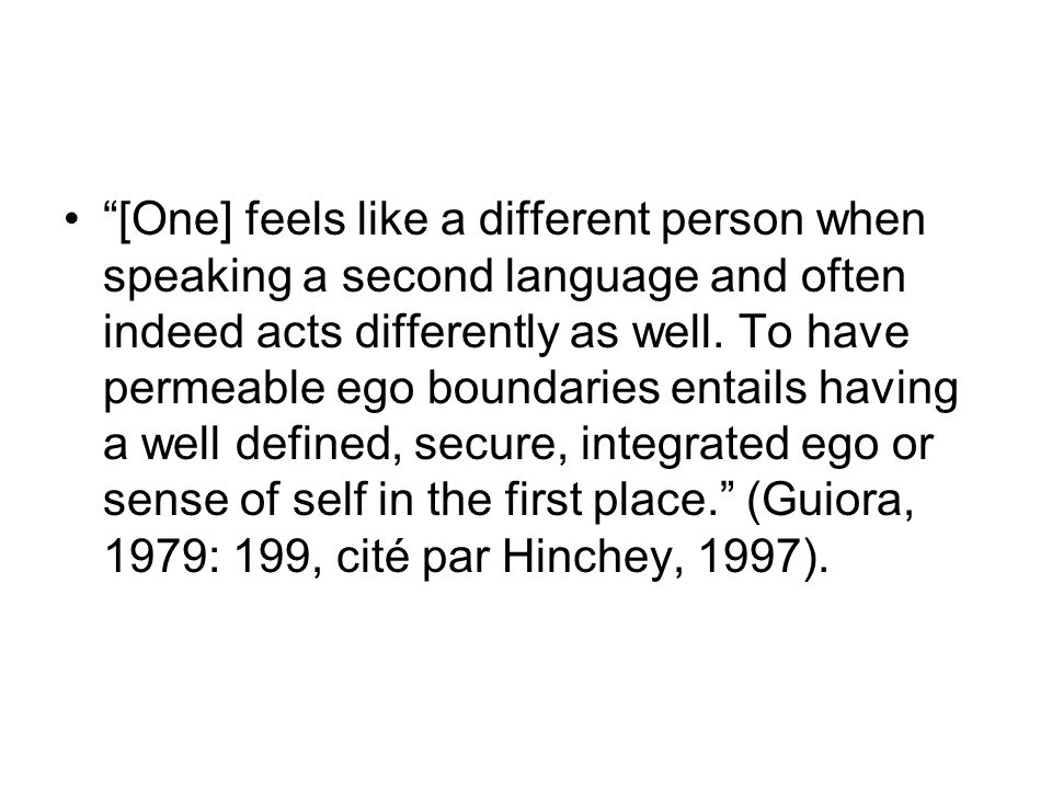 [One] feels like a different person when speaking a second language and often indeed acts differently as well.